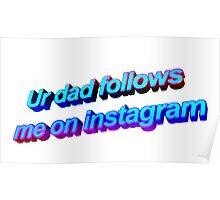 Ur Dad Follows Me On Instagram Poster