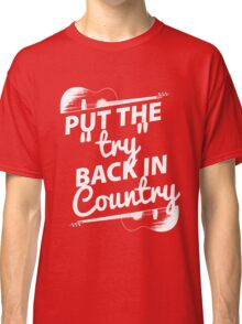 Put the Try Back in Country (white ink) Classic T-Shirt