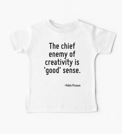 The chief enemy of creativity is 'good' sense. Baby Tee