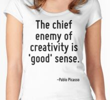 The chief enemy of creativity is 'good' sense. Women's Fitted Scoop T-Shirt