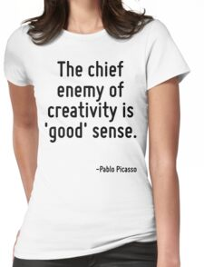 The chief enemy of creativity is 'good' sense. Womens Fitted T-Shirt