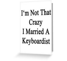 I'm Not That Crazy I Married A Keyboardist  Greeting Card