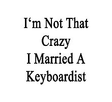 I'm Not That Crazy I Married A Keyboardist  Photographic Print