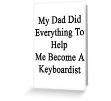 My Dad Did Everything To Help Me Become A Keyboardist  Greeting Card
