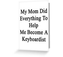 My Mom Did Everything To Help Me Become A Keyboardist  Greeting Card