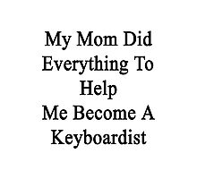 My Mom Did Everything To Help Me Become A Keyboardist  Photographic Print