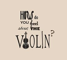 How do you feel about the violin ? Unisex T-Shirt
