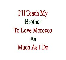 I'll Teach My Brother To Love Morocco As Much As I Do  Photographic Print