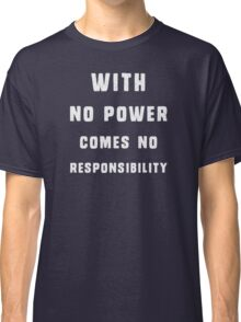 With no power comes no responsibility Classic T-Shirt