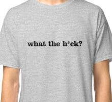 What the h*ck? Classic T-Shirt