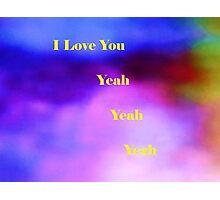 I Love You Yeah Yeah Yeah Photographic Print