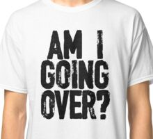 Am I Going Over? Classic T-Shirt