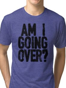 Am I Going Over? Tri-blend T-Shirt
