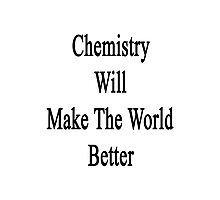 Chemistry Will Make The World Better  Photographic Print
