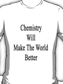 Chemistry Will Make The World Better  T-Shirt