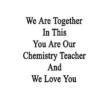 We Are Together In This You Are Our Chemistry Teacher And We Love You Photographic Print