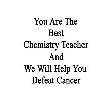 You Are The Best Chemistry Teacher And We Will Help You Defeat Cancer  Photographic Print