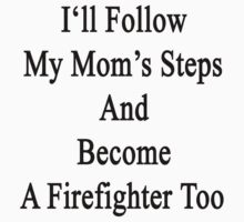 I'll Follow My Mom's Steps And Become A Firefighter Too  by supernova23