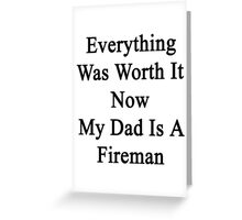 Everything Was Worth It Now My Dad Is A Fireman  Greeting Card