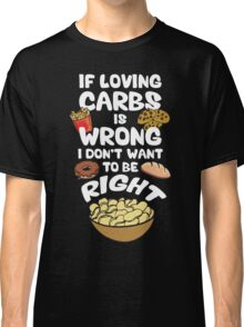 If Loving Carbs Is Wrong Classic T-Shirt