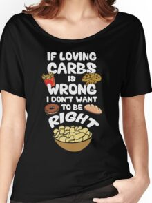 If Loving Carbs Is Wrong Women's Relaxed Fit T-Shirt
