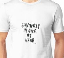Beautifully in over my head Unisex T-Shirt
