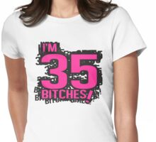 I'm 35 bitches Womens Fitted T-Shirt