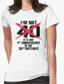 I'm not 40. It's my 1st anniversary of my 39th birthday Womens Fitted T-Shirt