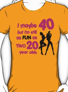 I maybe 40 but I'm still as fun as two 20 year olds T-Shirt