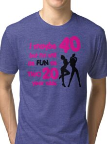 I maybe 40 but I'm still as fun as two 20 year olds Tri-blend T-Shirt