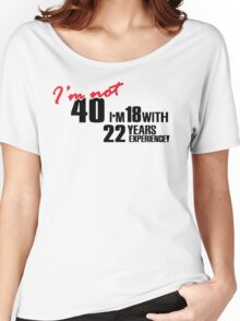 I'm not 40. I'm 18 with 22 years experience Women's Relaxed Fit T-Shirt