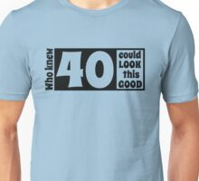 Who knew 40 could look this good Unisex T-Shirt