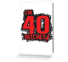 I'm 40 bitches Greeting Card