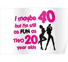 I maybe 40 but I'm still as fun as two 20 year olds Poster