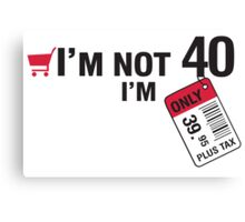 I'm not 40 I'm 39,95 with tax Canvas Print