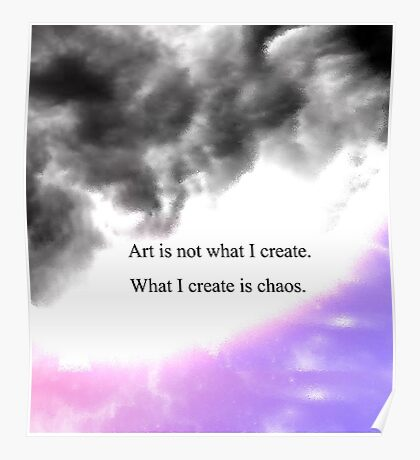 art is not what I create. what I create is Chaos  Poster