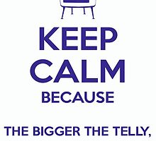 Keep Calm because The Bigger The Telly, The Smarter The Man by musicalproducts