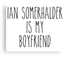 Ian Somerhalder is my boyfriend Canvas Print