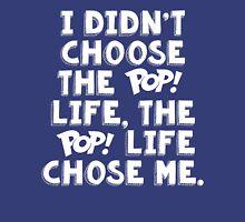 I didn't choose the Pop! life, the Pop! life chose me. Unisex T-Shirt