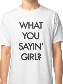 What you Saying Girl? Classic T-Shirt