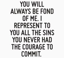 You will always be fond of me. I represent to you all the sins you never had the courage to commit.  by ordinateur