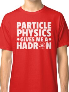 Particle Physics Funny Quote Classic T-Shirt