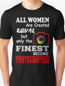 All Women are Created Equal but only the finest become PHOTOGRAPHER Unisex T-Shirt