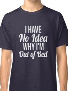 I have no idea why I'm out of bed sleep quotes funny t-shirt Classic T-Shirt