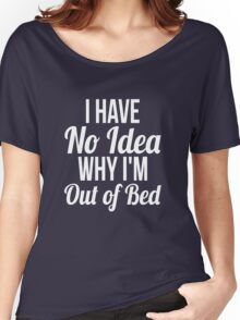 I have no idea why I'm out of bed sleep quotes funny t-shirt Women's Relaxed Fit T-Shirt