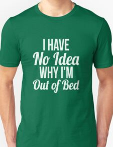 I have no idea why I'm out of bed sleep quotes funny t-shirt Unisex T-Shirt