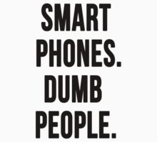 Smart Phones. Dumb People by javiersanlley
