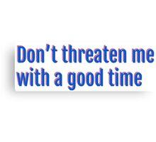 dont threaten me w/ a good time Canvas Print