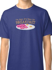 I'm sure it's time for BREAKFAST with bacon and eggs Classic T-Shirt