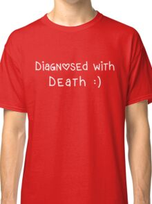 Diagnosed with Death :) Classic T-Shirt